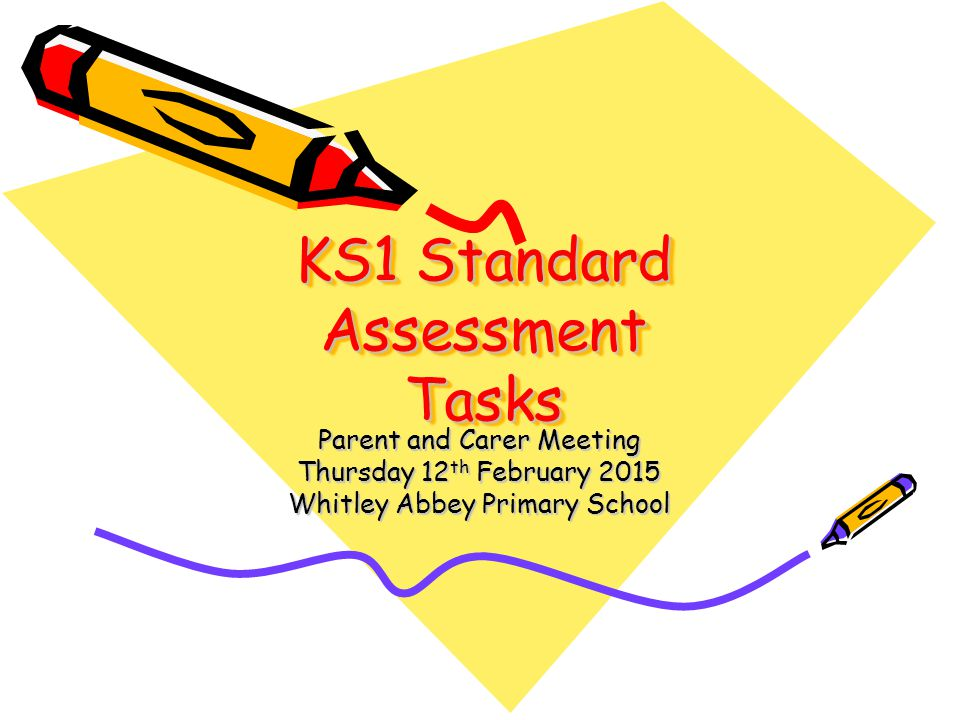 KS1 Standard Assessment Tasks Parent and Carer Meeting Thursday 12 th February 2015 Whitley Abbey Primary School