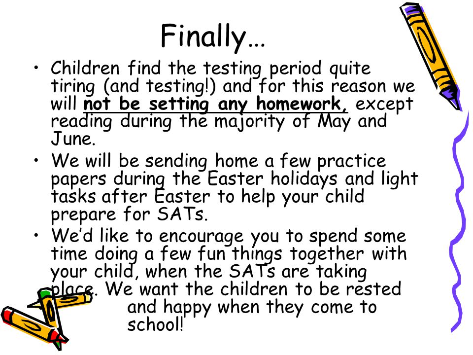 Finally… Children find the testing period quite tiring (and testing!) and for this reason we will not be setting any homework, except reading during the majority of May and June.