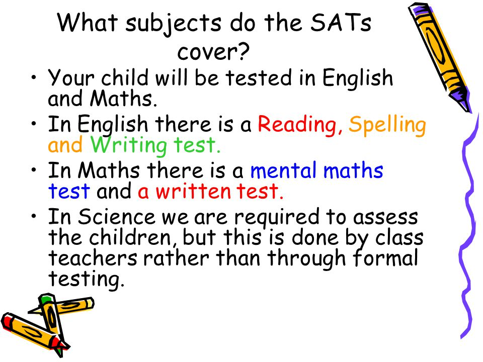 What subjects do the SATs cover. Your child will be tested in English and Maths.