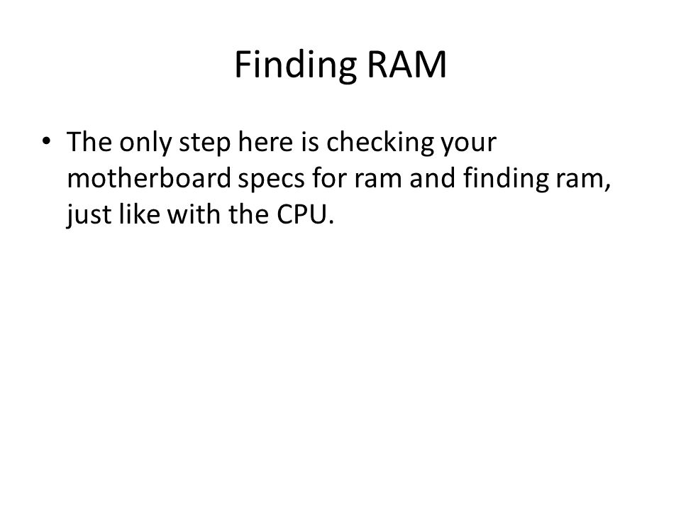 Finding RAM The only step here is checking your motherboard specs for ram and finding ram, just like with the CPU.