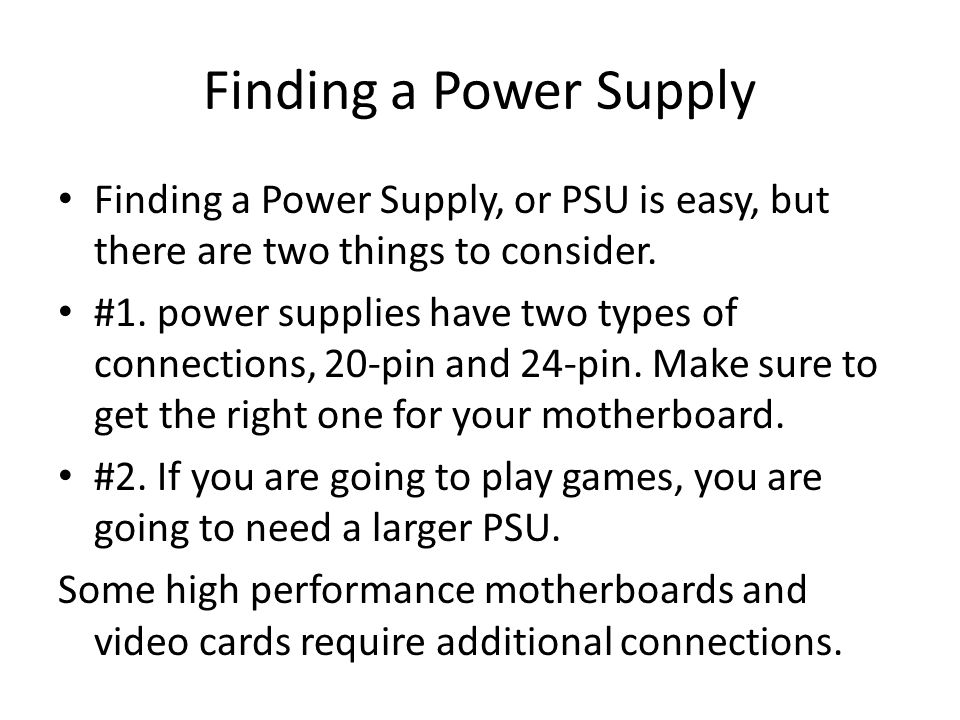 Finding a Power Supply Finding a Power Supply, or PSU is easy, but there are two things to consider.