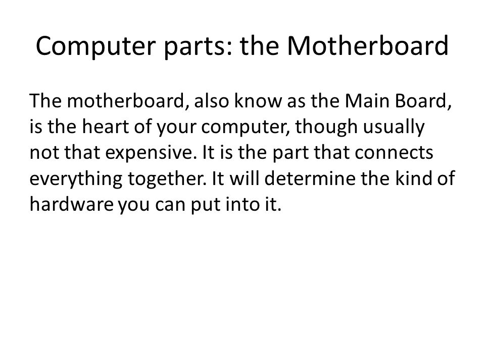 Computer parts: the Motherboard The motherboard, also know as the Main Board, is the heart of your computer, though usually not that expensive.