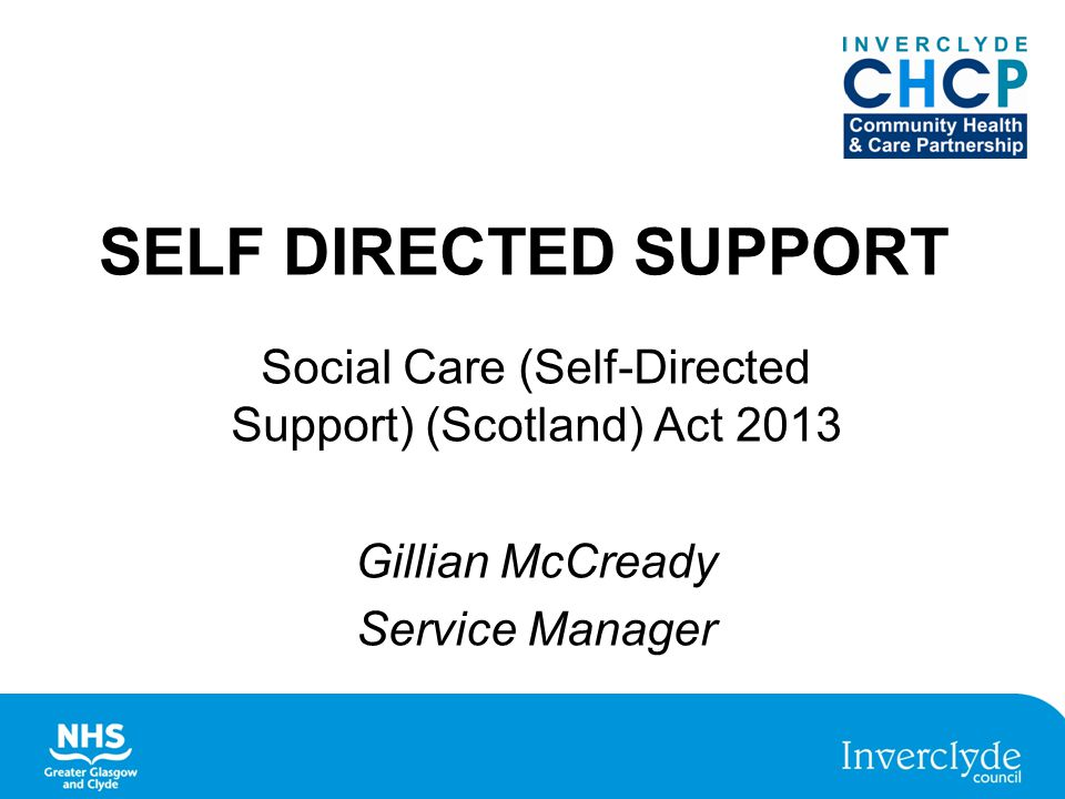 SELF DIRECTED SUPPORT Social Care (Self-Directed Support) (Scotland) Act 2013 Gillian McCready Service Manager