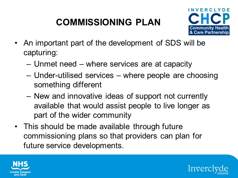 COMMISSIONING PLAN An important part of the development of SDS will be capturing: –Unmet need – where services are at capacity –Under-utilised services – where people are choosing something different –New and innovative ideas of support not currently available that would assist people to live longer as part of the wider community This should be made available through future commissioning plans so that providers can plan for future service developments.