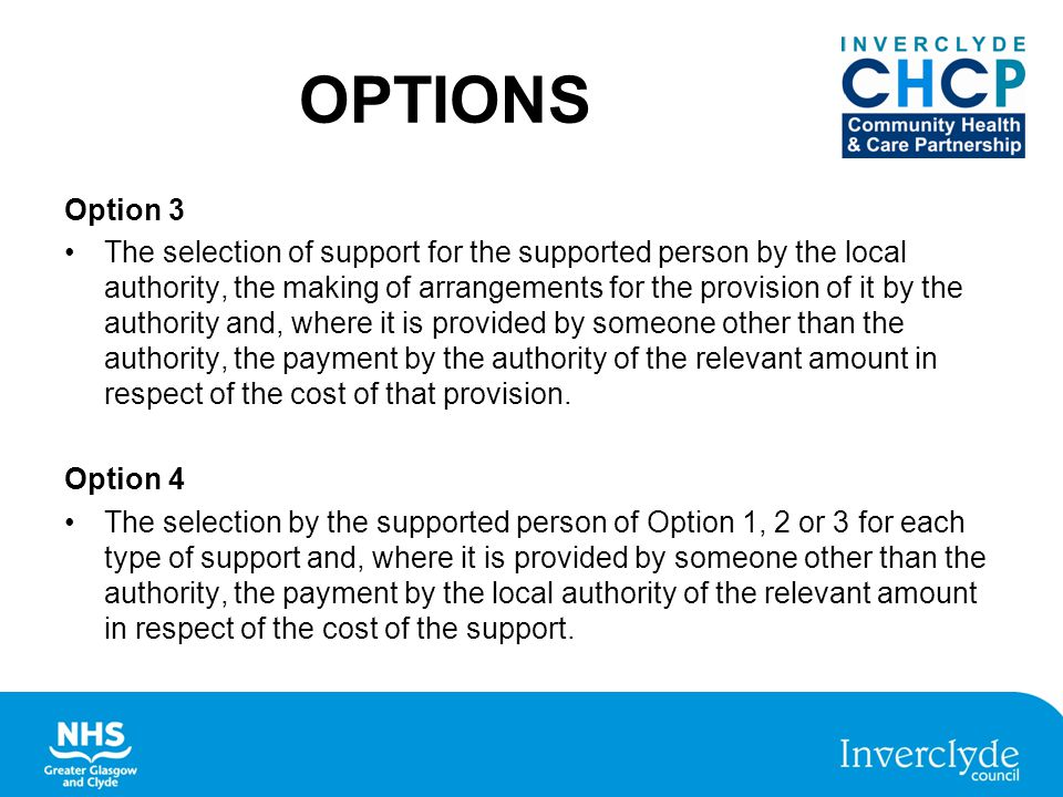 OPTIONS Option 3 The selection of support for the supported person by the local authority, the making of arrangements for the provision of it by the authority and, where it is provided by someone other than the authority, the payment by the authority of the relevant amount in respect of the cost of that provision.