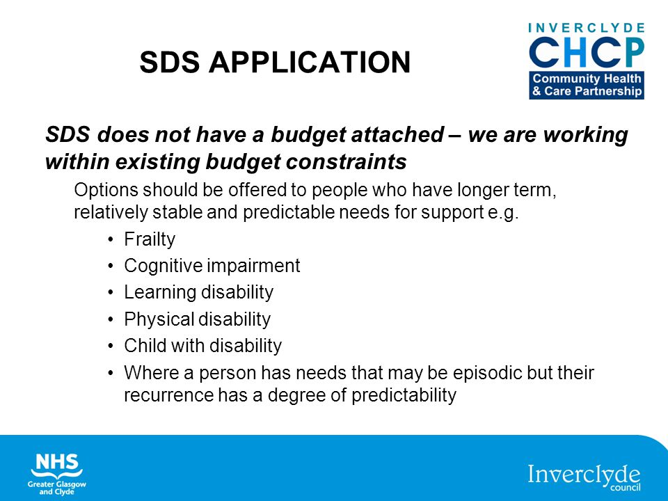 SDS APPLICATION SDS does not have a budget attached – we are working within existing budget constraints Options should be offered to people who have longer term, relatively stable and predictable needs for support e.g.