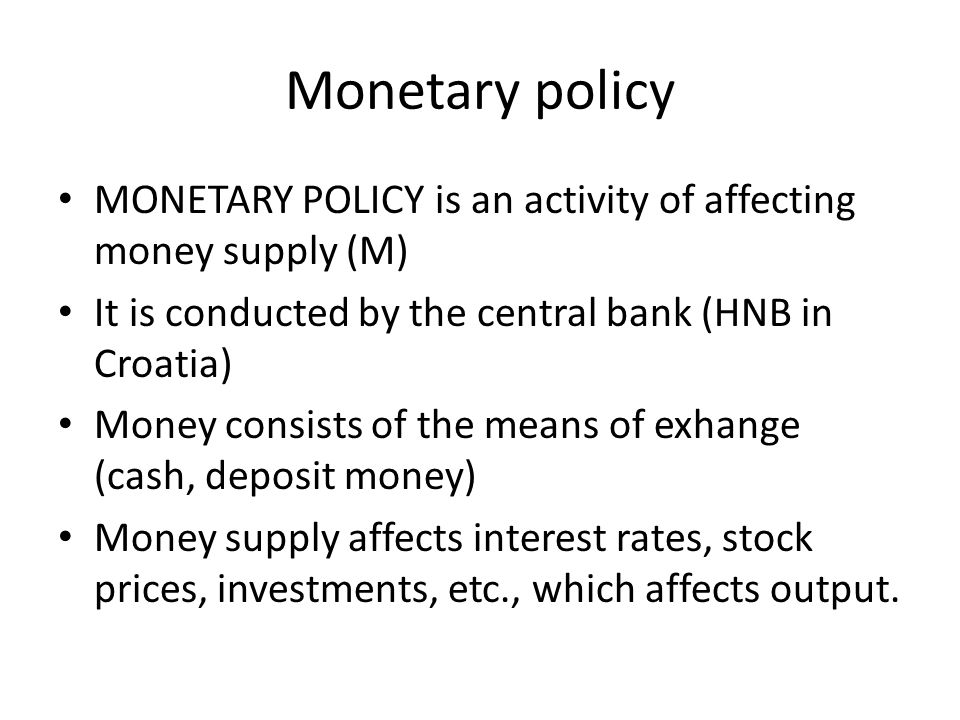 Monetary policy MONETARY POLICY is an activity of affecting money supply (M) It is conducted by the central bank (HNB in Croatia) Money consists of the means of exhange (cash, deposit money) Money supply affects interest rates, stock prices, investments, etc., which affects output.