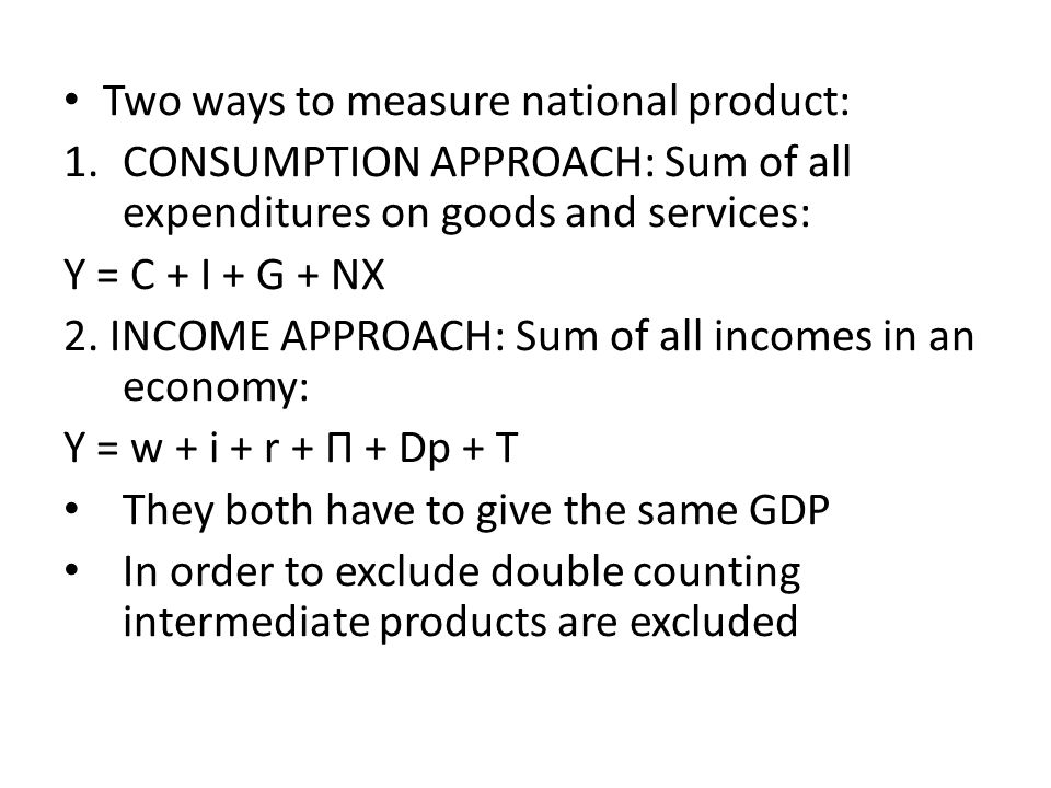 Two ways to measure national product: 1.CONSUMPTION APPROACH: Sum of all expenditures on goods and services: Y = C + I + G + NX 2.