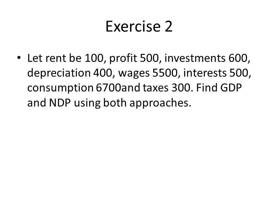 Exercise 2 Let rent be 100, profit 500, investments 600, depreciation 400, wages 5500, interests 500, consumption 6700and taxes 300.