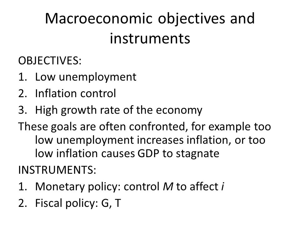 Macroeconomic objectives and instruments OBJECTIVES: 1.Low unemployment 2.Inflation control 3.High growth rate of the economy These goals are often confronted, for example too low unemployment increases inflation, or too low inflation causes GDP to stagnate INSTRUMENTS: 1.Monetary policy: control M to affect i 2.Fiscal policy: G, T