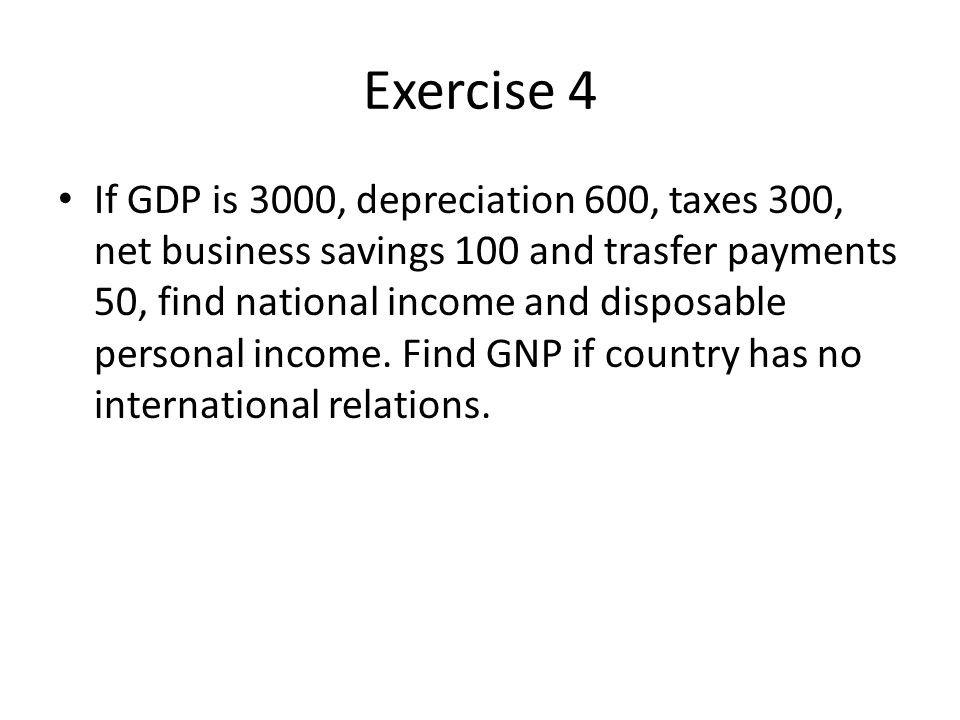 Exercise 4 If GDP is 3000, depreciation 600, taxes 300, net business savings 100 and trasfer payments 50, find national income and disposable personal income.