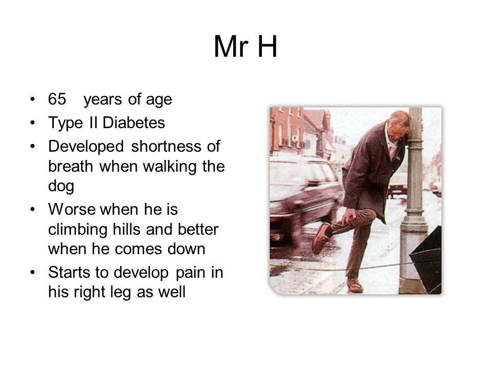 Mr H 65 years of age Type II Diabetes Developed shortness of breath when walking the dog Worse when he is climbing hills and better when he comes down Starts to develop pain in his right leg as well