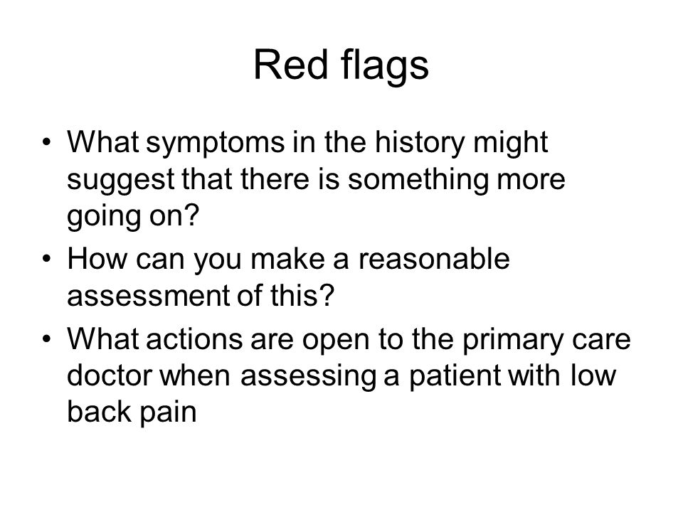Red flags What symptoms in the history might suggest that there is something more going on.