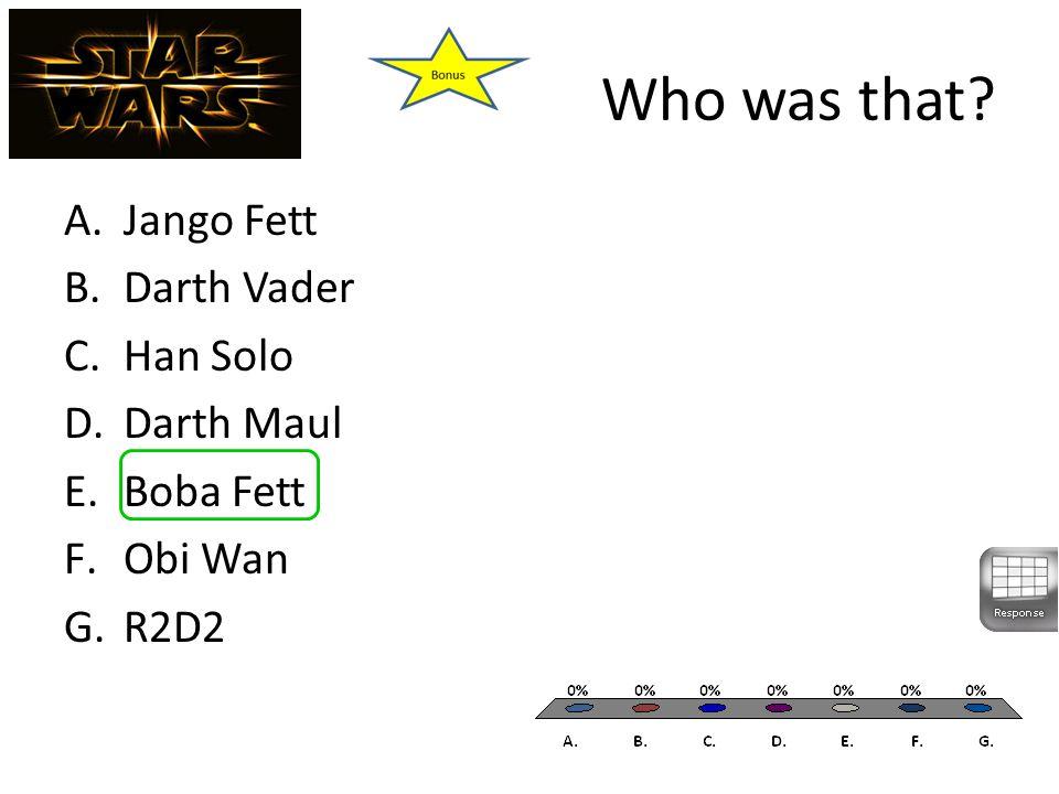Who was that A.Jango Fett B.Darth Vader C.Han Solo D.Darth Maul E.Boba Fett F.Obi Wan G.R2D2