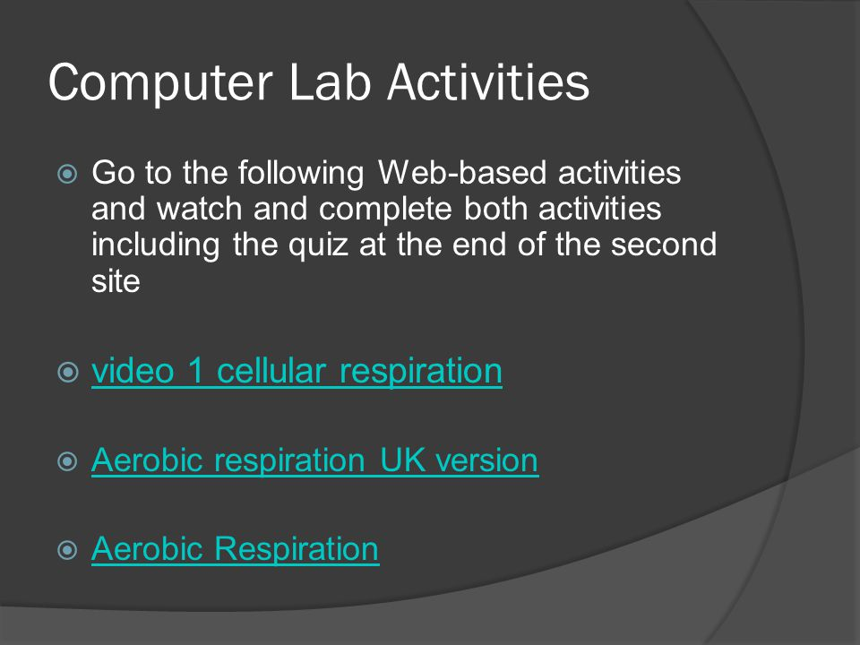 Computer Lab Activities  Go to the following Web-based activities and watch and complete both activities including the quiz at the end of the second site  video 1 cellular respiration video 1 cellular respiration  Aerobic respiration UK version Aerobic respiration UK version  Aerobic Respiration Aerobic Respiration