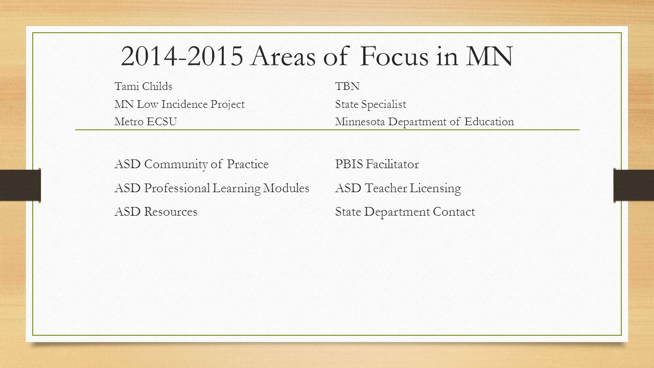 Areas of Focus in MN Tami Childs TBN MN Low Incidence Project State Specialist Metro ECSU Minnesota Department of Education ASD Community of PracticePBIS Facilitator ASD Professional Learning ModulesASD Teacher Licensing ASD ResourcesState Department Contact