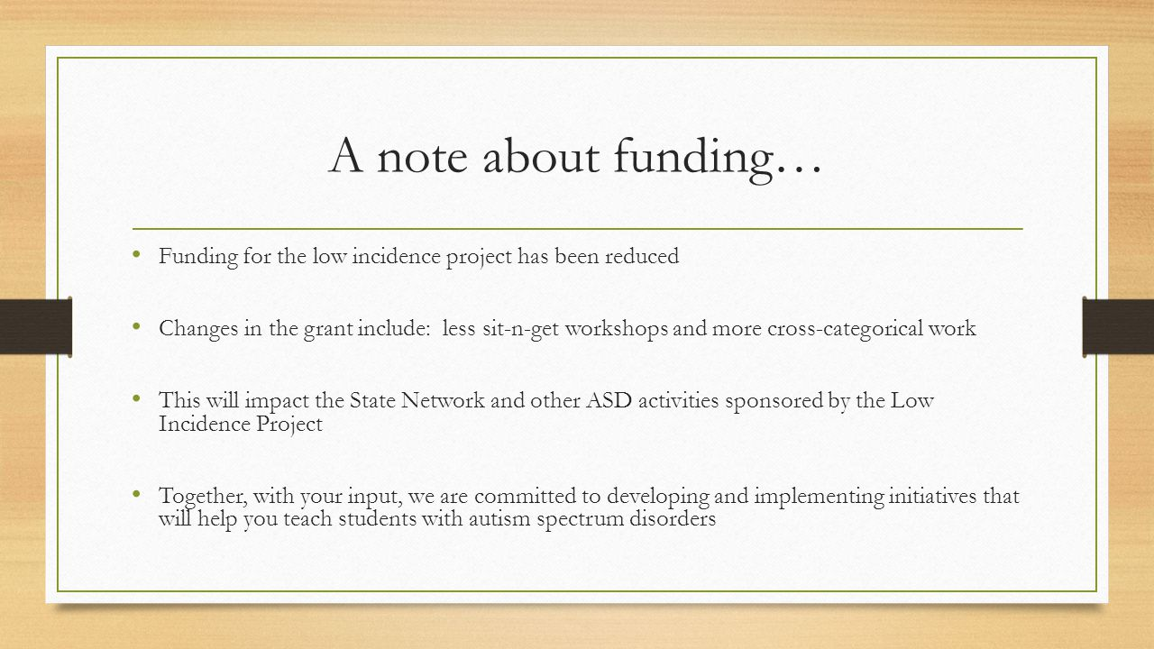 A note about funding… Funding for the low incidence project has been reduced Changes in the grant include: less sit-n-get workshops and more cross-categorical work This will impact the State Network and other ASD activities sponsored by the Low Incidence Project Together, with your input, we are committed to developing and implementing initiatives that will help you teach students with autism spectrum disorders