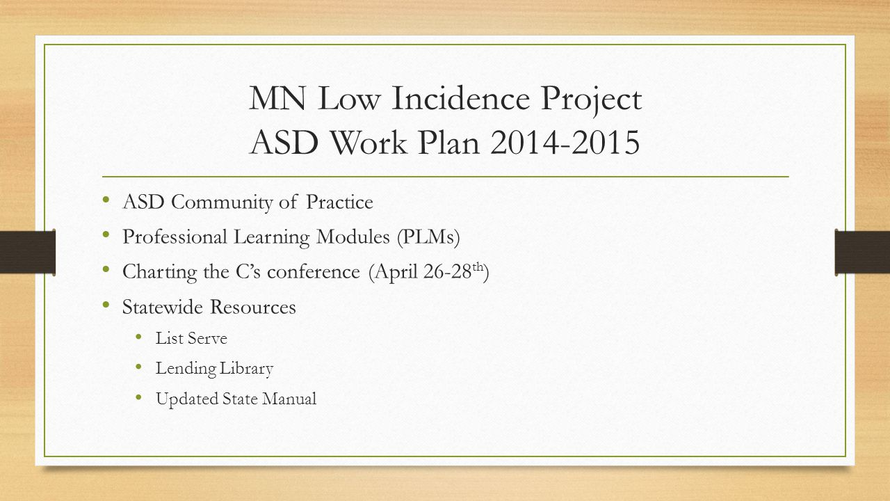 MN Low Incidence Project ASD Work Plan ASD Community of Practice Professional Learning Modules (PLMs) Charting the C's conference (April th ) Statewide Resources List Serve Lending Library Updated State Manual