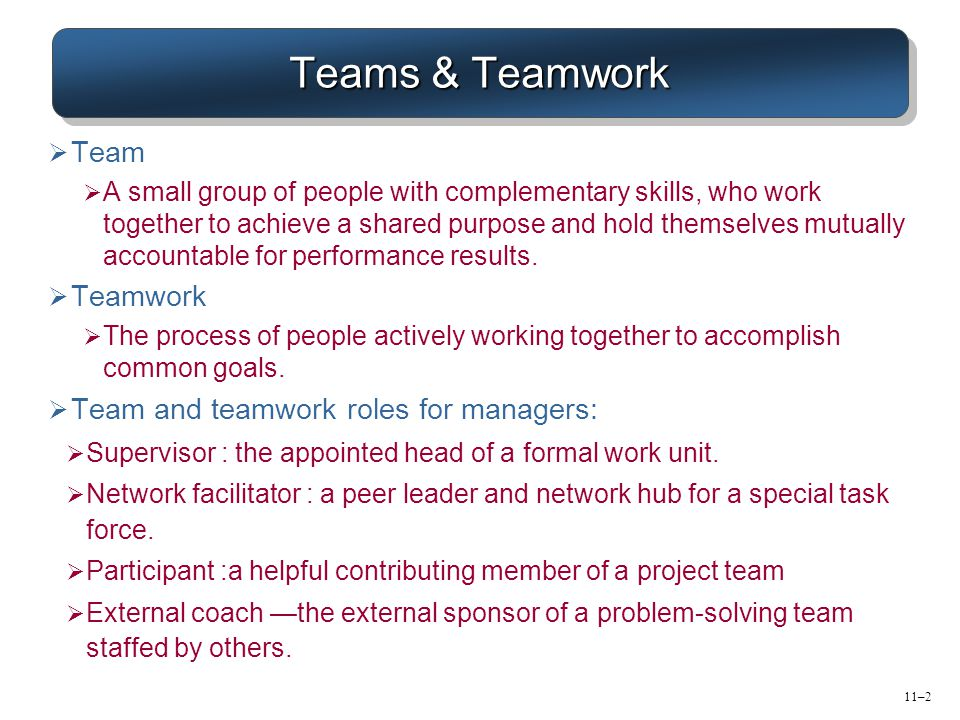 11–2 Teams & Teamwork  Team  A small group of people with complementary skills, who work together to achieve a shared purpose and hold themselves mu