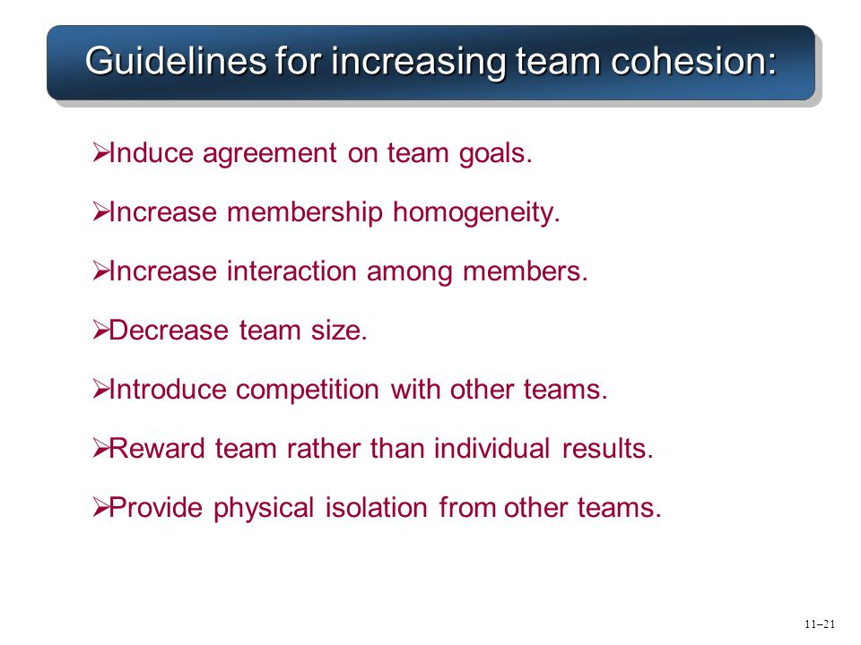 11–21 Guidelines for increasing team cohesion:  Induce agreement on team goals.  Increase membership homogeneity.  Increase interaction among membe