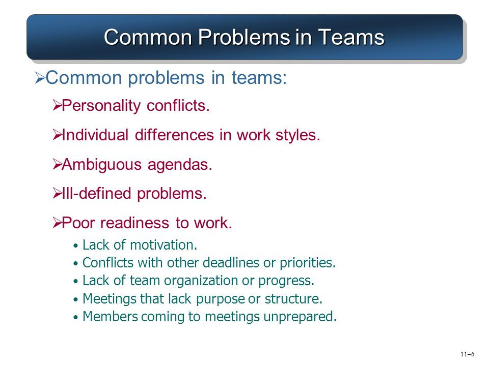 11–6 Common Problems in Teams  Common problems in teams:  Personality conflicts.  Individual differences in work styles.  Ambiguous agendas.  Ill