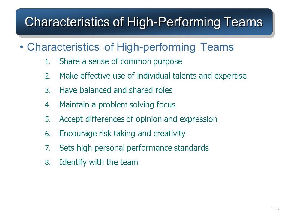 11–7 Characteristics of High-Performing Teams Characteristics of High-performing Teams 1. Share a sense of common purpose 2. Make effective use of ind