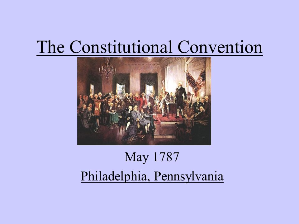The Constitutional Convention May 1787 Philadelphia, Pennsylvania