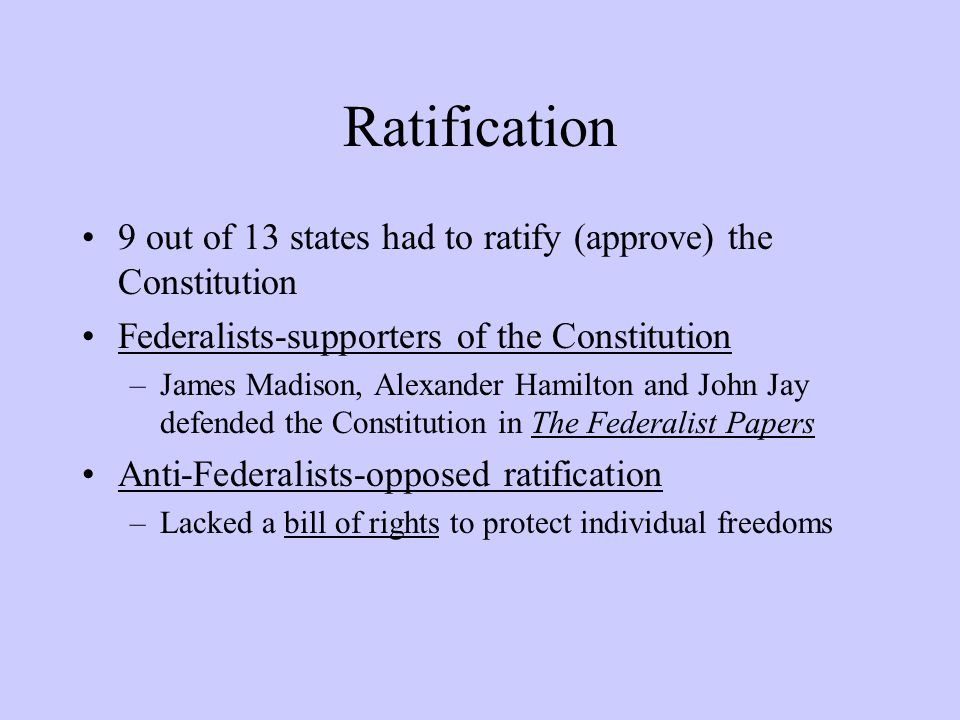 Ratification 9 out of 13 states had to ratify (approve) the Constitution Federalists-supporters of the Constitution –James Madison, Alexander Hamilton and John Jay defended the Constitution in The Federalist Papers Anti-Federalists-opposed ratification –Lacked a bill of rights to protect individual freedoms