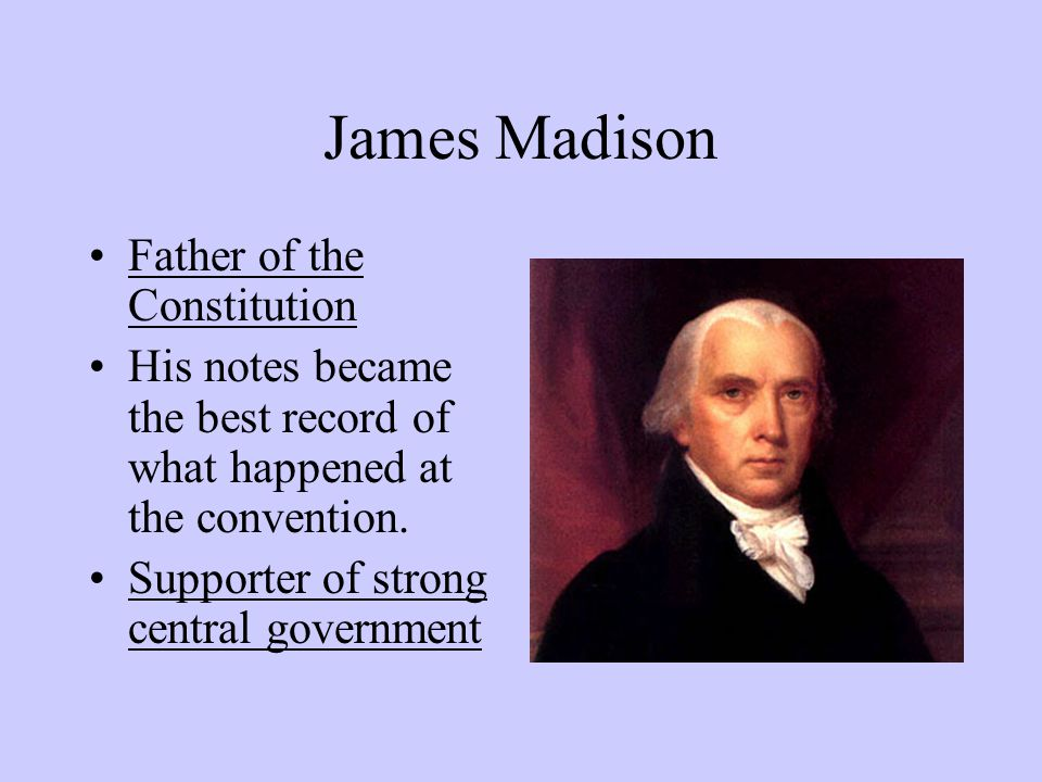 James Madison Father of the Constitution His notes became the best record of what happened at the convention.