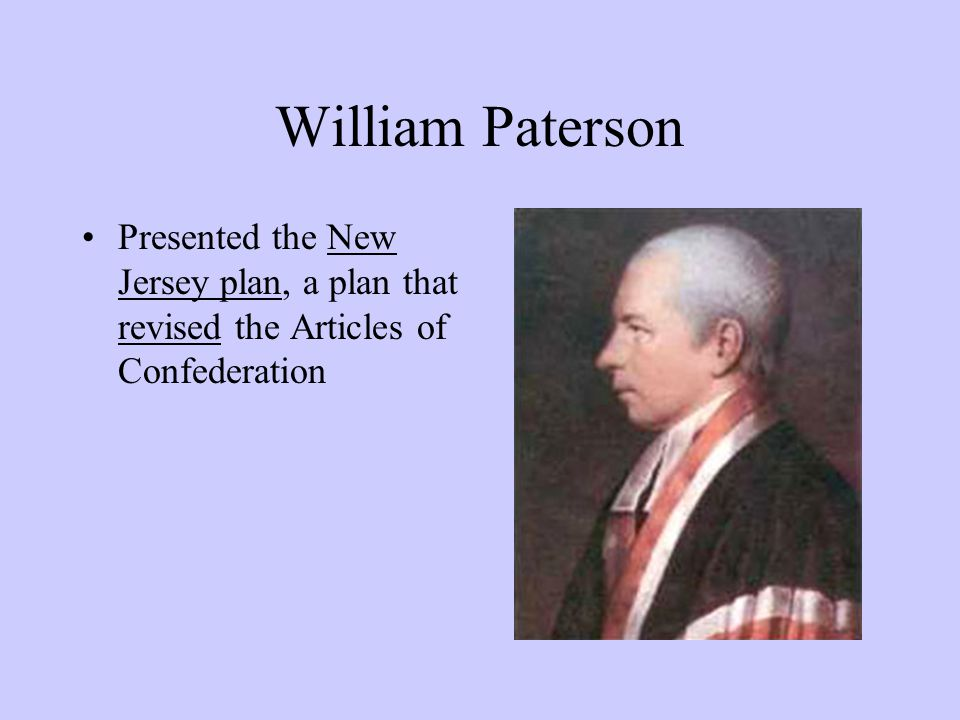 William Paterson Presented the New Jersey plan, a plan that revised the Articles of Confederation