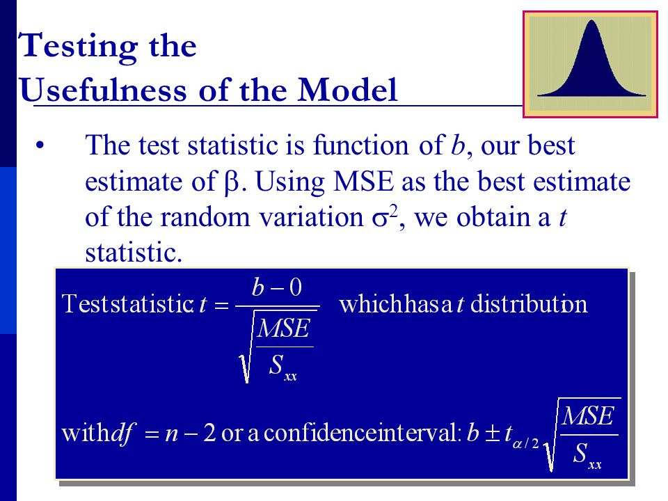 Testing the Usefulness of the Model The test statistic is function of b, our best estimate of  Using MSE as the best estimate of the random variation  2, we obtain a t statistic.