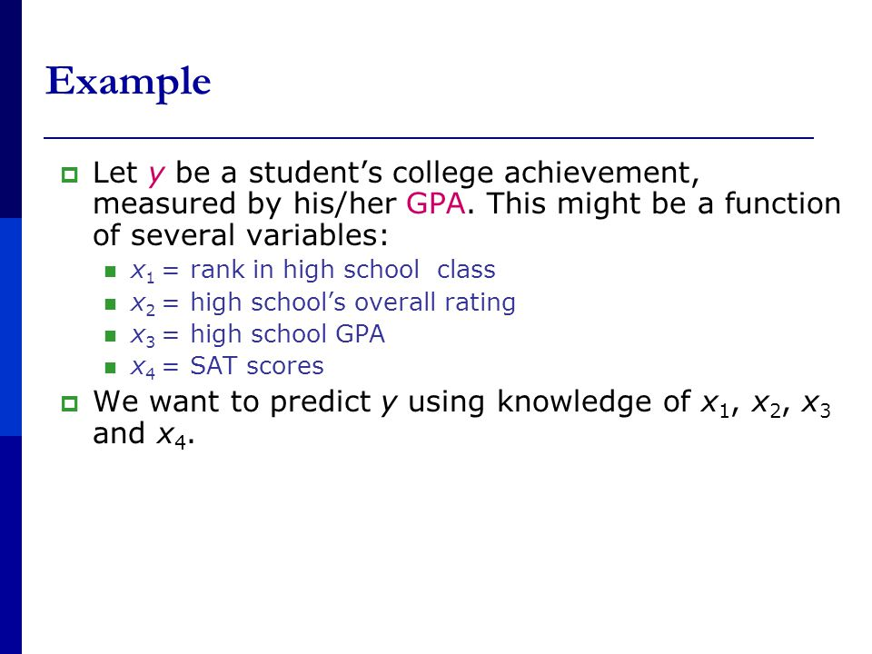 Example  Let y be a student's college achievement, measured by his/her GPA.