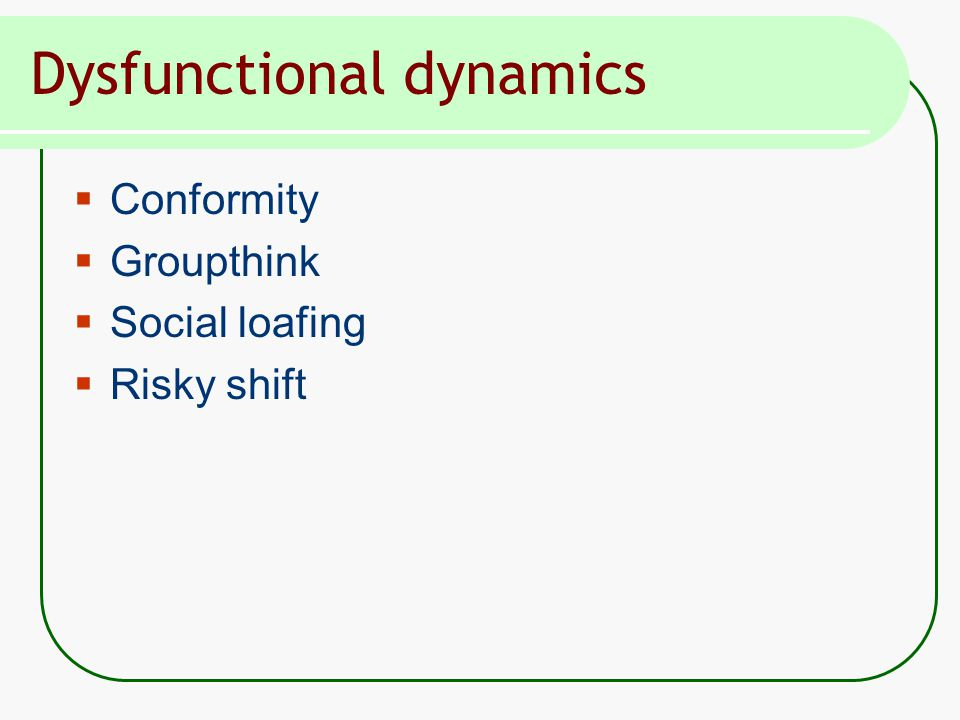 Dysfunctional dynamics  Conformity  Groupthink  Social loafing  Risky shift