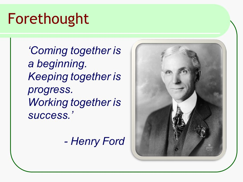 Forethought 'Coming together is a beginning. Keeping together is progress.
