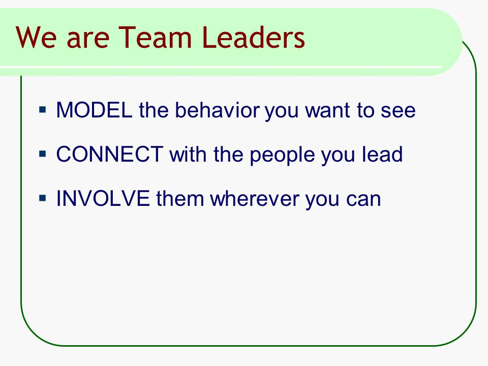 We are Team Leaders  MODEL the behavior you want to see  CONNECT with the people you lead  INVOLVE them wherever you can