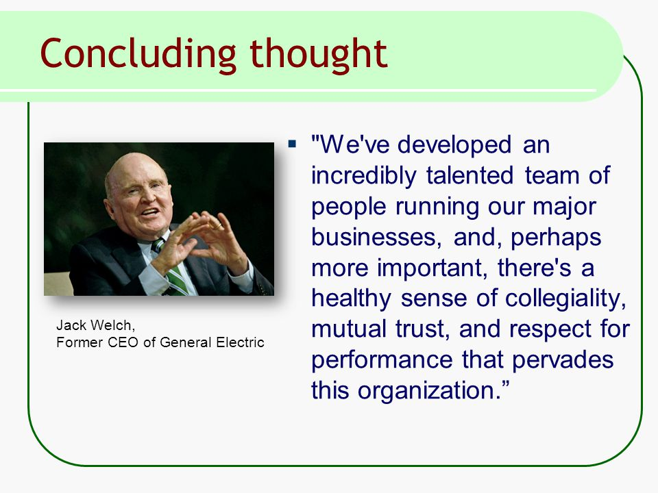 Concluding thought  We ve developed an incredibly talented team of people running our major businesses, and, perhaps more important, there s a healthy sense of collegiality, mutual trust, and respect for performance that pervades this organization. Jack Welch, Former CEO of General Electric