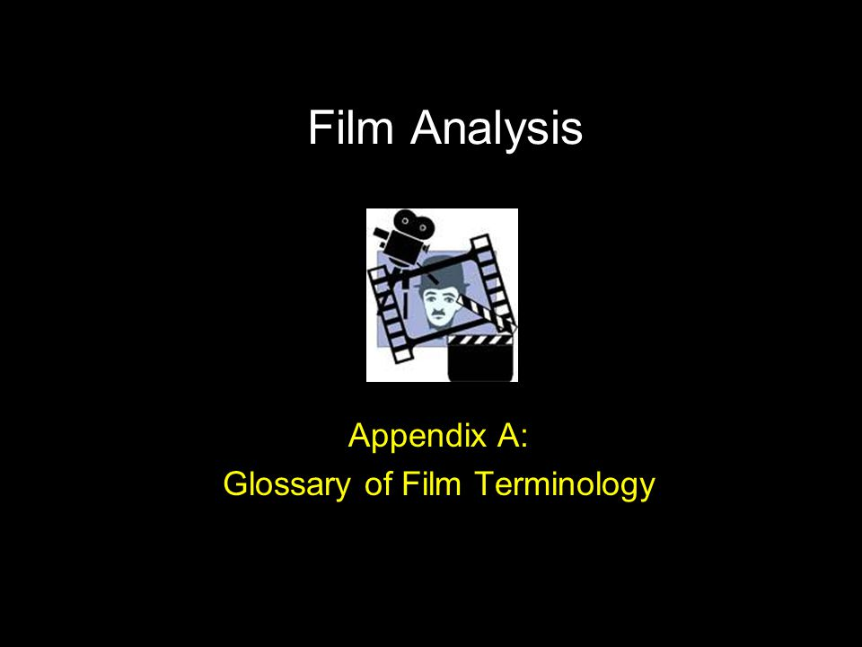 Film Analysis Appendix A: Glossary of Film Terminology