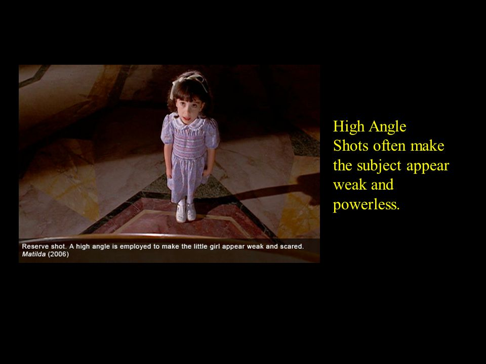 High Angle Shots often make the subject appear weak and powerless.