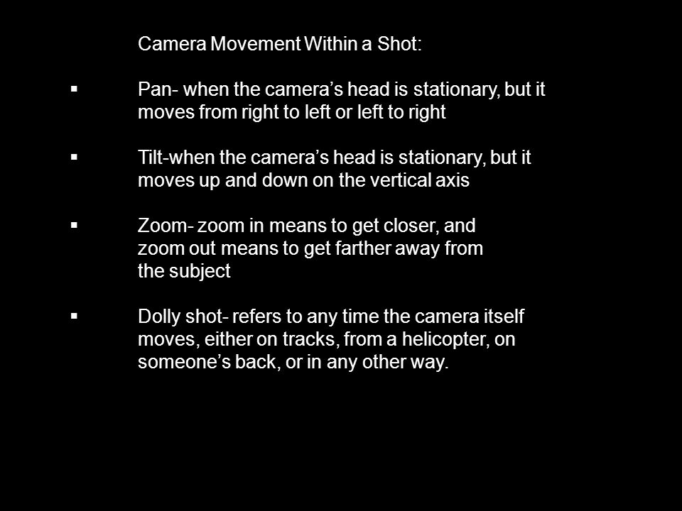 Camera Movement Within a Shot:  Pan- when the camera's head is stationary, but it moves from right to left or left to right  Tilt-when the camera's head is stationary, but it moves up and down on the vertical axis  Zoom- zoom in means to get closer, and zoom out means to get farther away from the subject  Dolly shot- refers to any time the camera itself moves, either on tracks, from a helicopter, on someone's back, or in any other way.