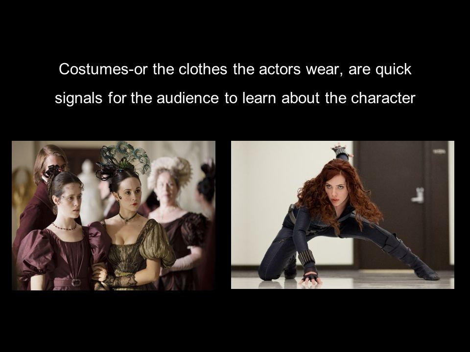Costumes-or the clothes the actors wear, are quick signals for the audience to learn about the character