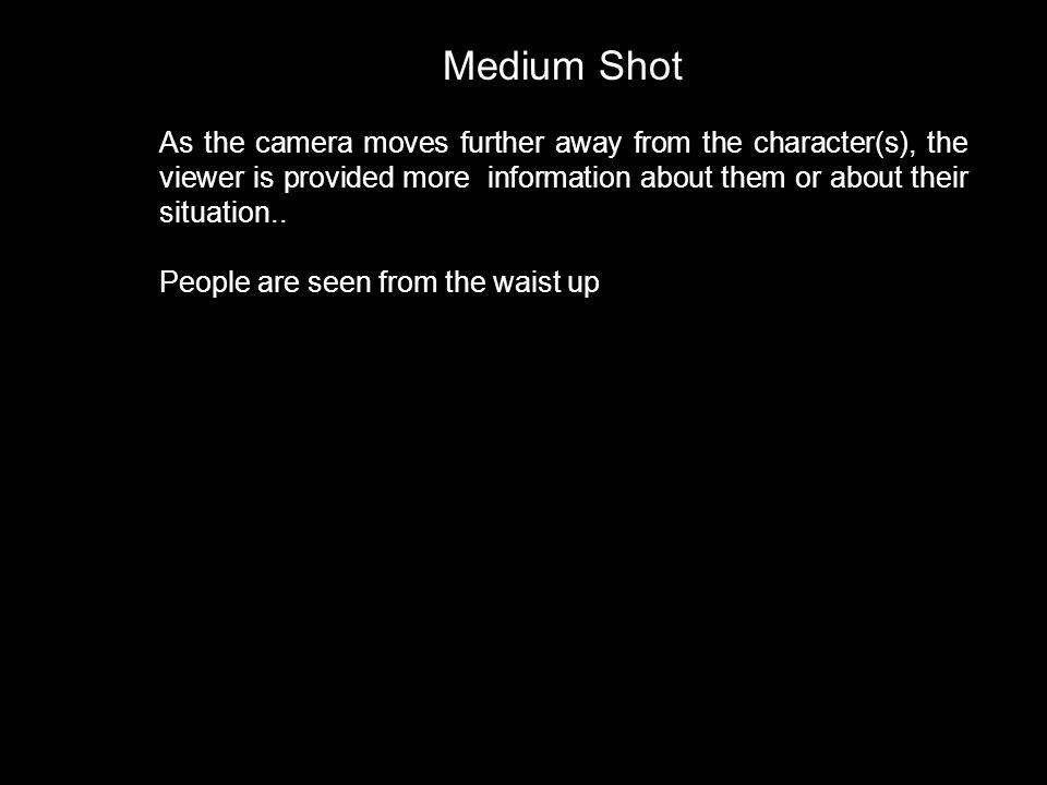 Medium Shot As the camera moves further away from the character(s), the viewer is provided more information about them or about their situation..
