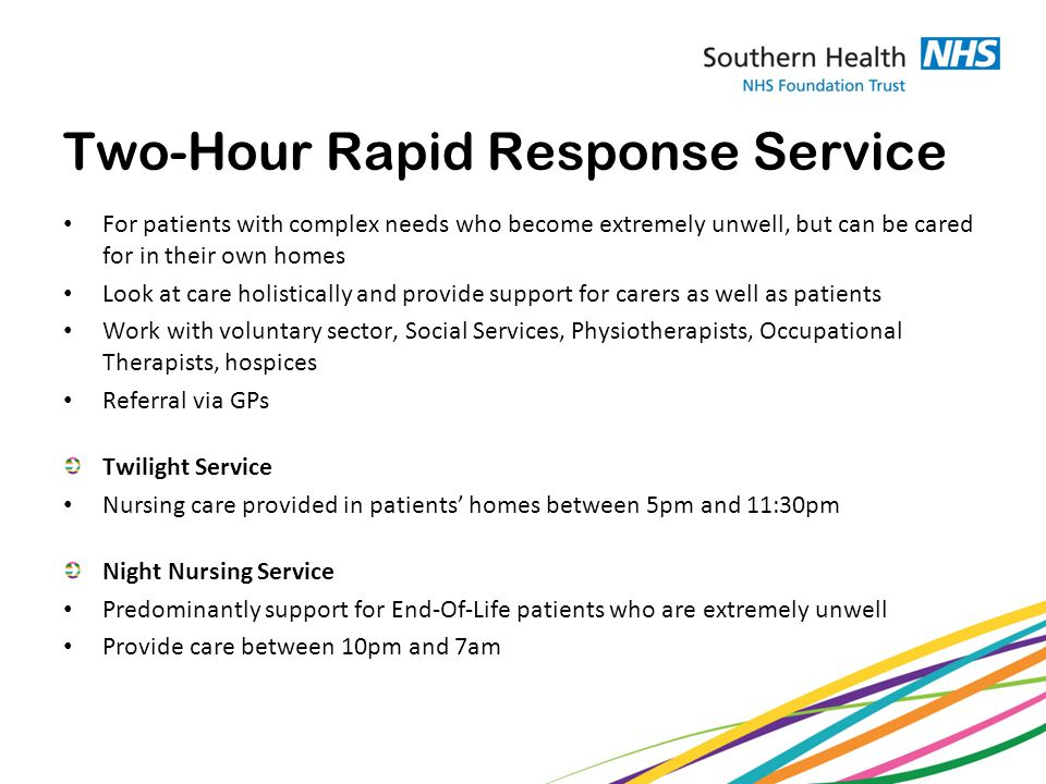 Two-Hour Rapid Response Service For patients with complex needs who become extremely unwell, but can be cared for in their own homes Look at care holistically and provide support for carers as well as patients Work with voluntary sector, Social Services, Physiotherapists, Occupational Therapists, hospices Referral via GPs Twilight Service Nursing care provided in patients' homes between 5pm and 11:30pm Night Nursing Service Predominantly support for End-Of-Life patients who are extremely unwell Provide care between 10pm and 7am