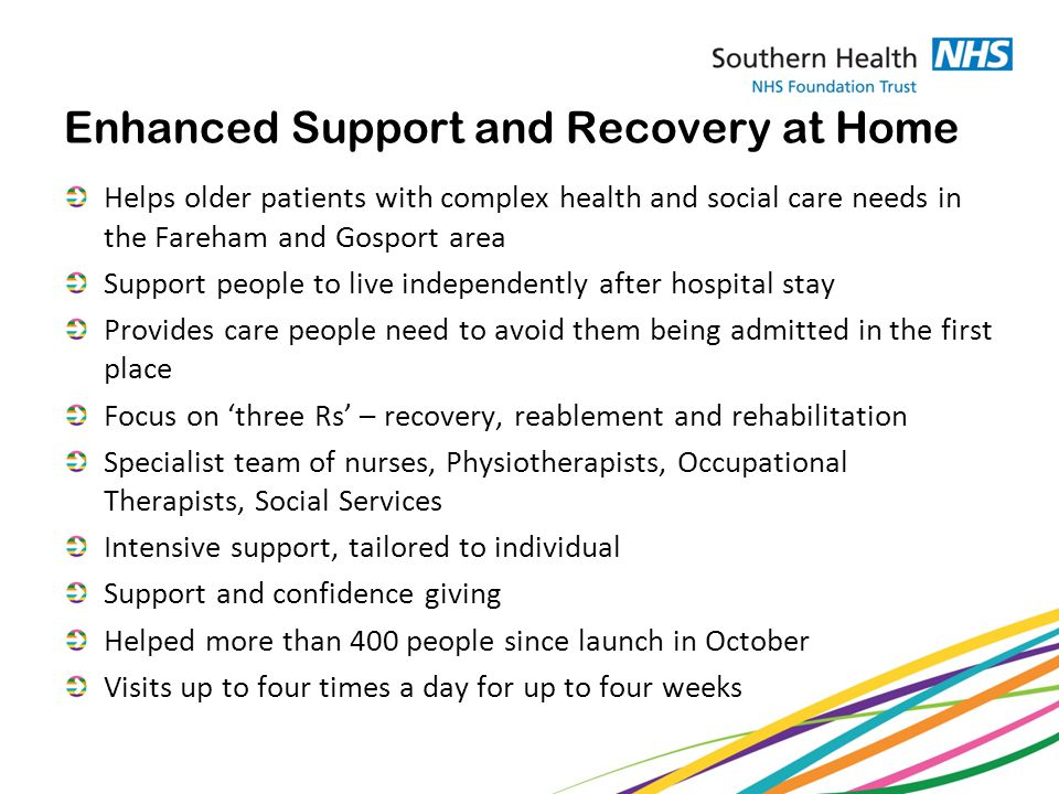 Enhanced Support and Recovery at Home Helps older patients with complex health and social care needs in the Fareham and Gosport area Support people to live independently after hospital stay Provides care people need to avoid them being admitted in the first place Focus on 'three Rs' – recovery, reablement and rehabilitation Specialist team of nurses, Physiotherapists, Occupational Therapists, Social Services Intensive support, tailored to individual Support and confidence giving Helped more than 400 people since launch in October Visits up to four times a day for up to four weeks
