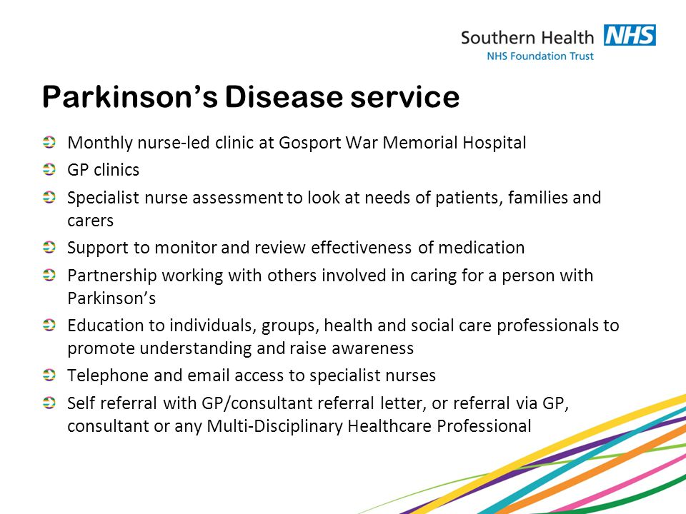 Parkinson's Disease service Monthly nurse-led clinic at Gosport War Memorial Hospital GP clinics Specialist nurse assessment to look at needs of patients, families and carers Support to monitor and review effectiveness of medication Partnership working with others involved in caring for a person with Parkinson's Education to individuals, groups, health and social care professionals to promote understanding and raise awareness Telephone and  access to specialist nurses Self referral with GP/consultant referral letter, or referral via GP, consultant or any Multi-Disciplinary Healthcare Professional