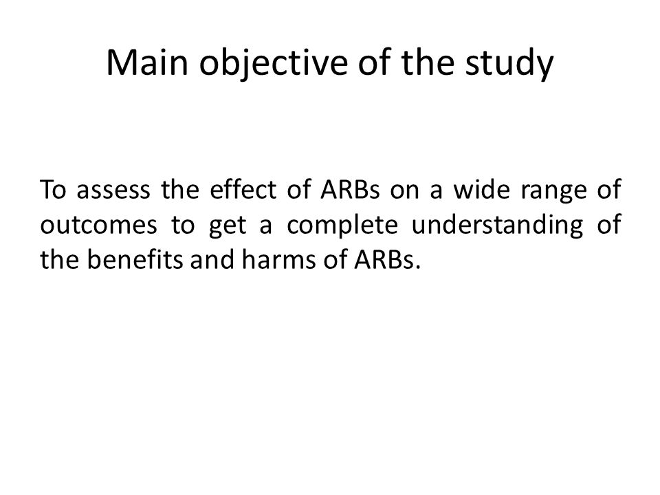Main objective of the study To assess the effect of ARBs on a wide range of outcomes to get a complete understanding of the benefits and harms of ARBs.