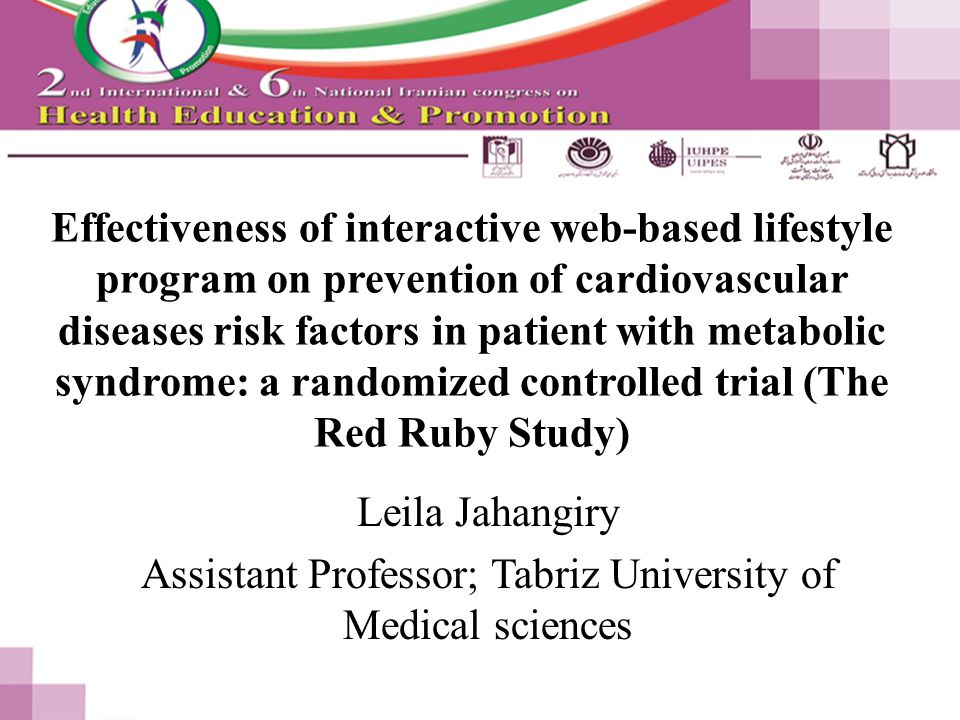 Effectiveness of interactive web-based lifestyle program on prevention of cardiovascular diseases risk factors in patient with metabolic syndrome: a randomized controlled trial (The Red Ruby Study) Leila Jahangiry Assistant Professor; Tabriz University of Medical sciences