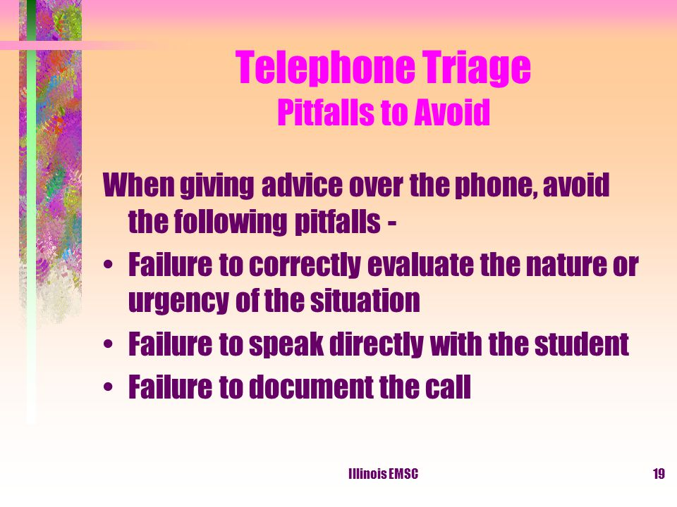 Illinois EMSC19 Telephone Triage Pitfalls to Avoid When giving advice over the phone, avoid the following pitfalls - Failure to correctly evaluate the nature or urgency of the situation Failure to speak directly with the student Failure to document the call