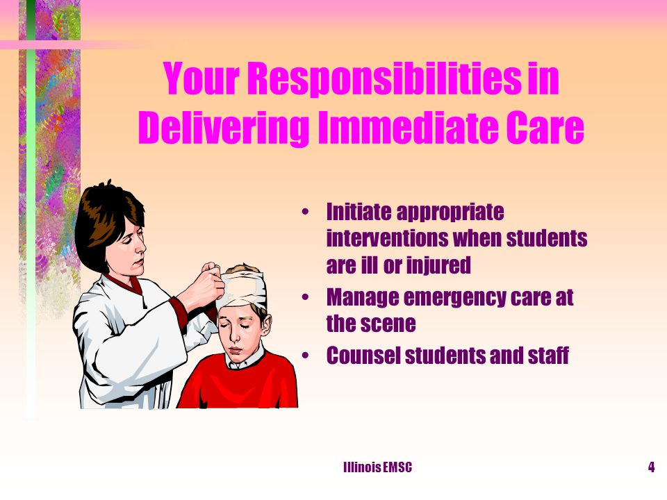 Illinois EMSC4 Your Responsibilities in Delivering Immediate Care Initiate appropriate interventions when students are ill or injured Manage emergency care at the scene Counsel students and staff