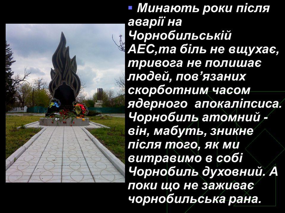  Минають роки після аварії на Чорнобильській АЕС,та біль не вщухає, тривога не полишає людей, пов'язаних скорботним часом ядерного апокаліпсиса.