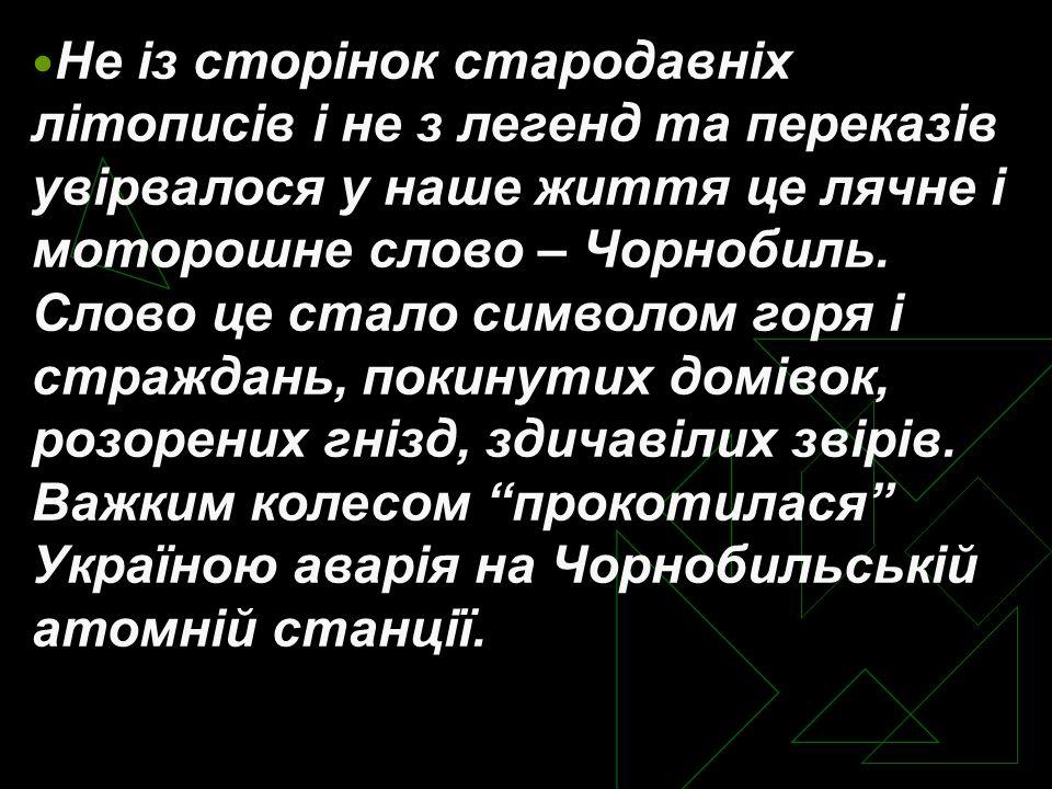 Не із сторінок стародавніх літописів і не з легенд та переказів увірвалося у наше життя це лячне і моторошне слово – Чорнобиль.